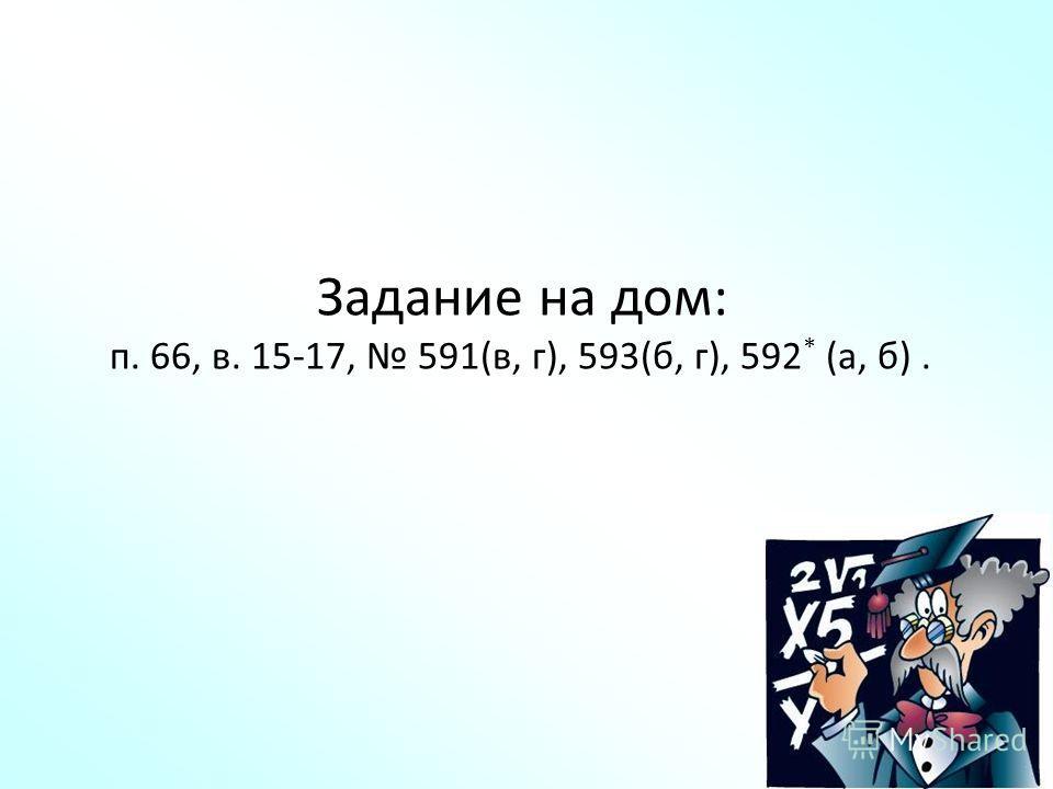 Задание на дом: п. 66, в. 15-17, 591(в, г), 593(б, г), 592 * (а, б).