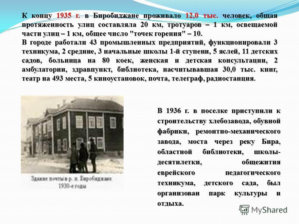 В 1936 г. в поселке приступили к строительству хлебозавода, обувной фабрики, ремонтно-механического завода, моста через реку Бира, областной библиотеки, школы- десятилетки, общежития еврейского педагогического техникума, детского сада, был организова