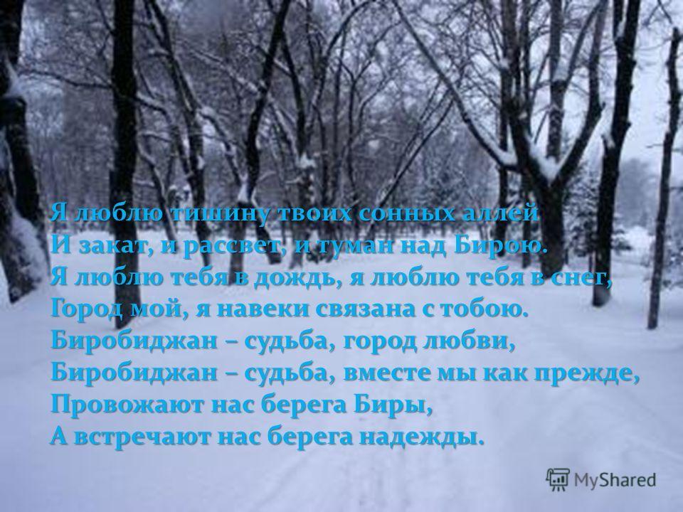 Я люблю тишину твоих сонных аллей И закат, и рассвет, и туман над Бирою. Я люблю тебя в дождь, я люблю тебя в снег, Город мой, я навеки связана с тобою. Биробиджан – судьба, город любви, Биробиджан – судьба, вместе мы как прежде, Провожают нас берега