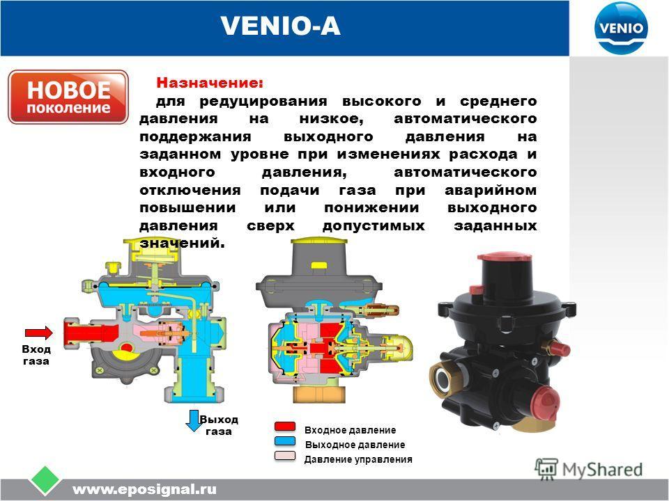 www.eposignal.ru VENIO-А Входное давление Выходное давление Давление управления Вход газа Выход газа Назначение: для редуцирования высокого и среднего давления на низкое, автоматического поддержания выходного давления на заданном уровне при изменения