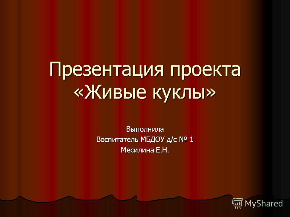 Презентация проекта «Живые куклы» Выполнила Воспитатель МБДОУ д/с 1 Месилина Е.Н.