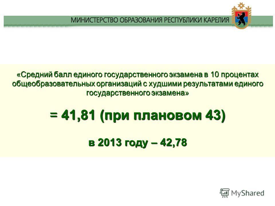 «Средний балл единого государственного экзамена в 10 процентах общеобразовательных организаций с худшими результатами единого государственного экзамена» = 41,81 (при плановом 43) в 2013 году – 42,78