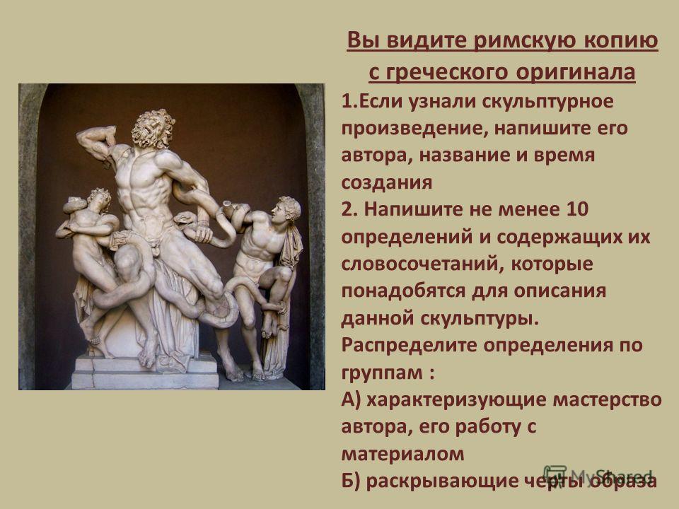 Вы видите римскую копию с греческого оригинала 1. Если узнали скульптурное произведение, напишите его автора, название и время создания 2. Напишите не менее 10 определений и содержащих их словосочетаний, которые понадобятся для описания данной скульп