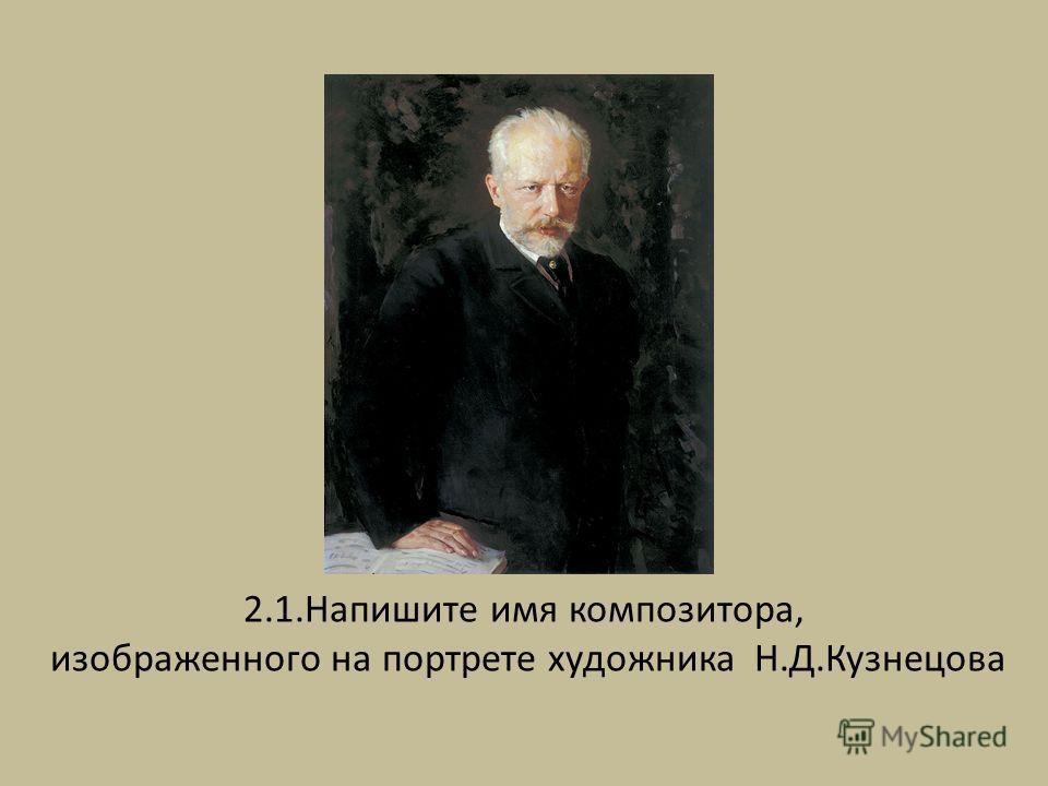 2.1. Напишите имя композитора, изображенного на портрете художника Н.Д.Кузнецова