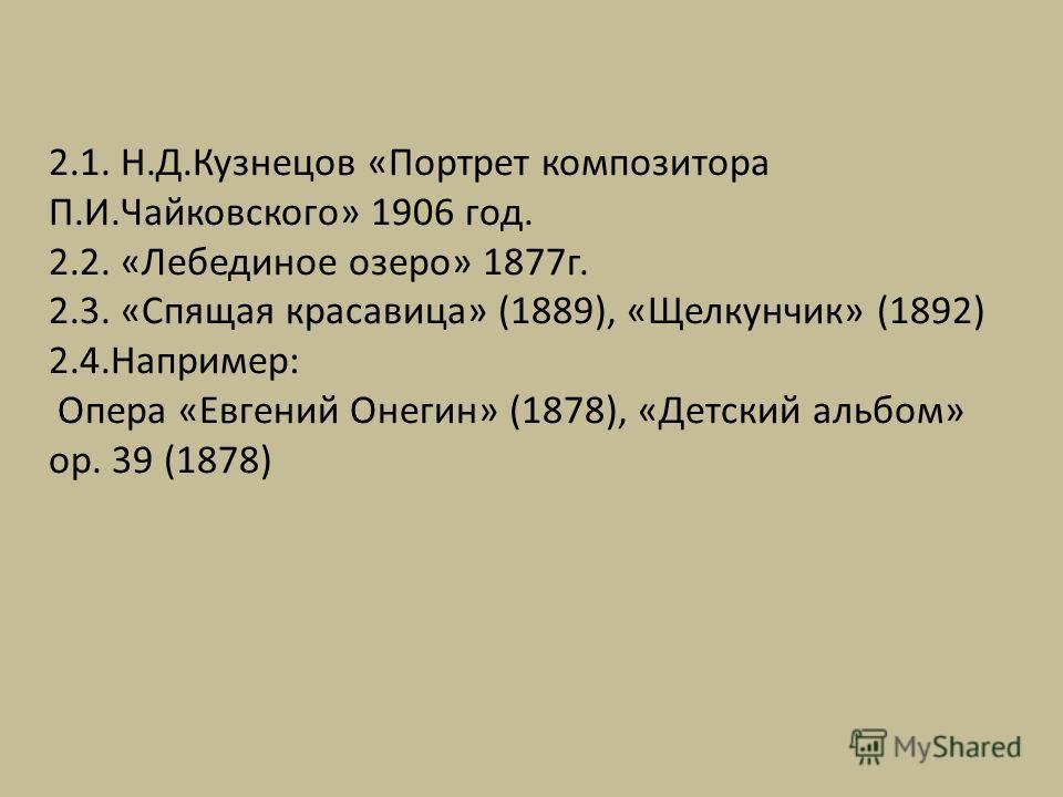 2.1. Н.Д.Кузнецов «Портрет композитора П.И.Чайковского» 1906 год. 2.2. «Лебединое озеро» 1877 г. 2.3. «Спящая красавица» (1889), «Щелкунчик» (1892) 2.4.Например: Опера «Евгений Онегин» (1878), «Детский альбом» op. 39 (1878)