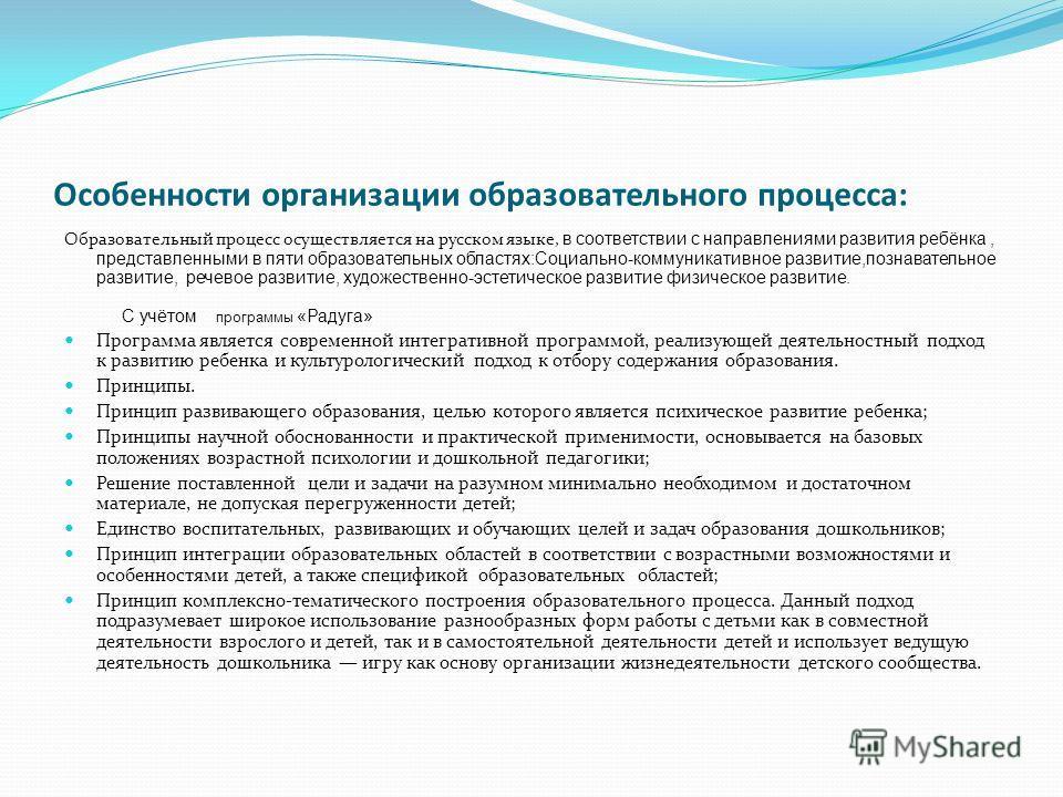 Особенности организации образовательного процесса: Образовательный процесс осуществляется на русском языке, в соответствии с направлениями развития ребёнка, представленными в пяти образовательных областях:Социально-коммуникативное развитие,познавател