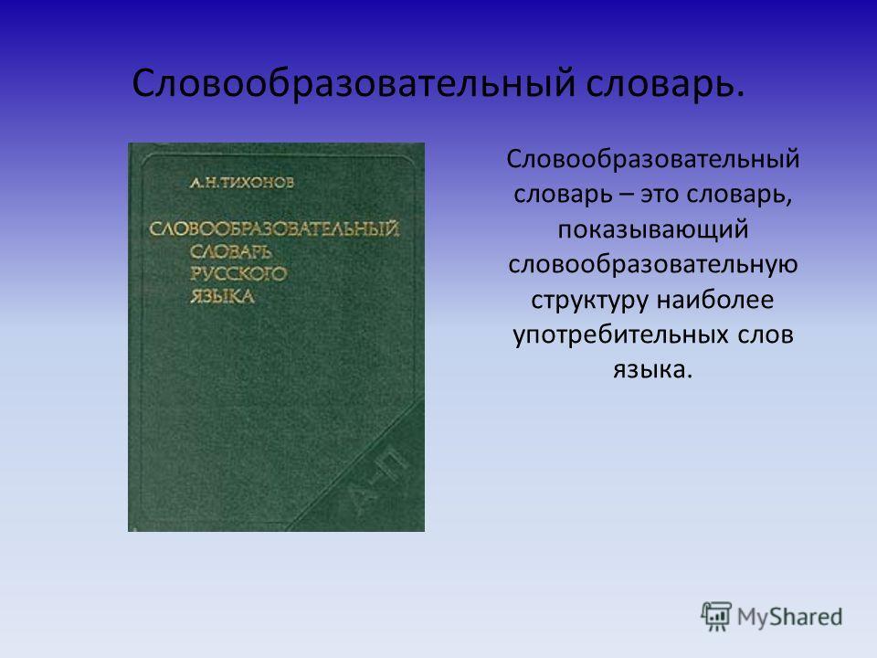 Словообразовательный словарь. Словообразовательный словарь – это словарь, показывающий словообразовательную структуру наиболее употребительных слов языка.