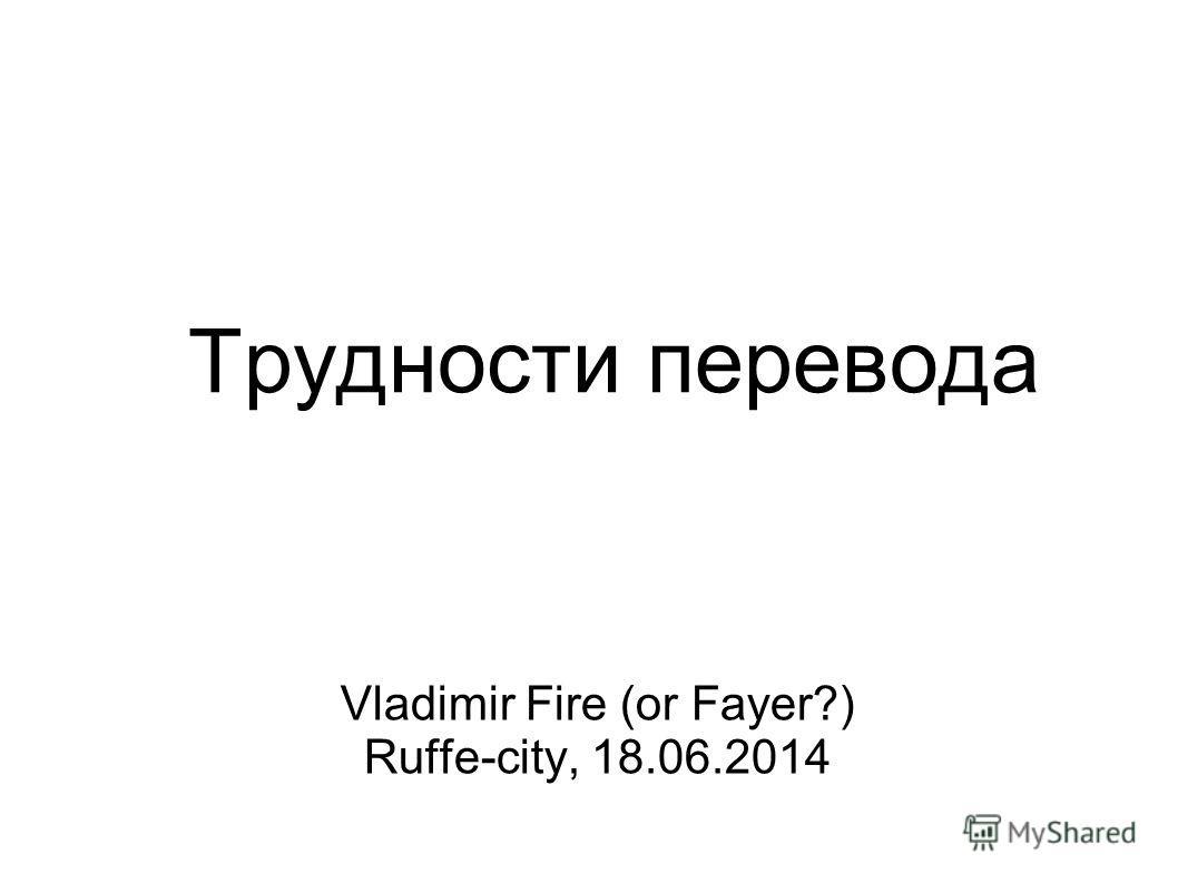 Трудности перевода Vladimir Fire (or Fayer?) Ruffe-city, 18.06.2014