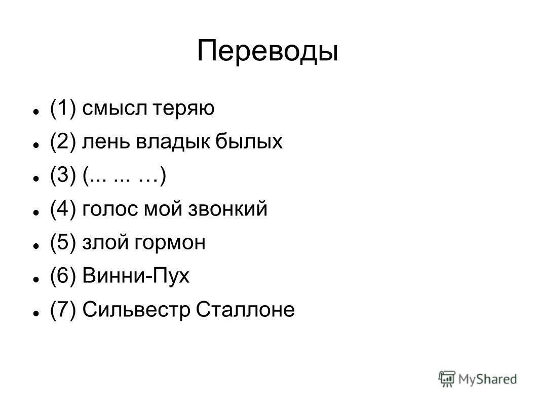 Переводы (1) смысл теряю (2) лень владык былых (3) (...... …) (4) голос мой звонкий (5) злой гормон (6) Винни-Пух (7) Сильвестр Сталлоне