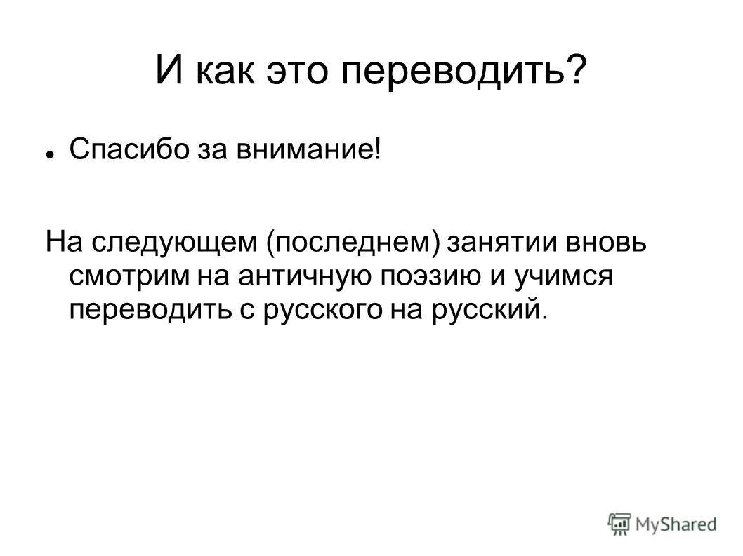 И как это переводить? Спасибо за внимание! На следующем (последнем) занятии вновь смотрим на античную поэзию и учимся переводить с русского на русский.