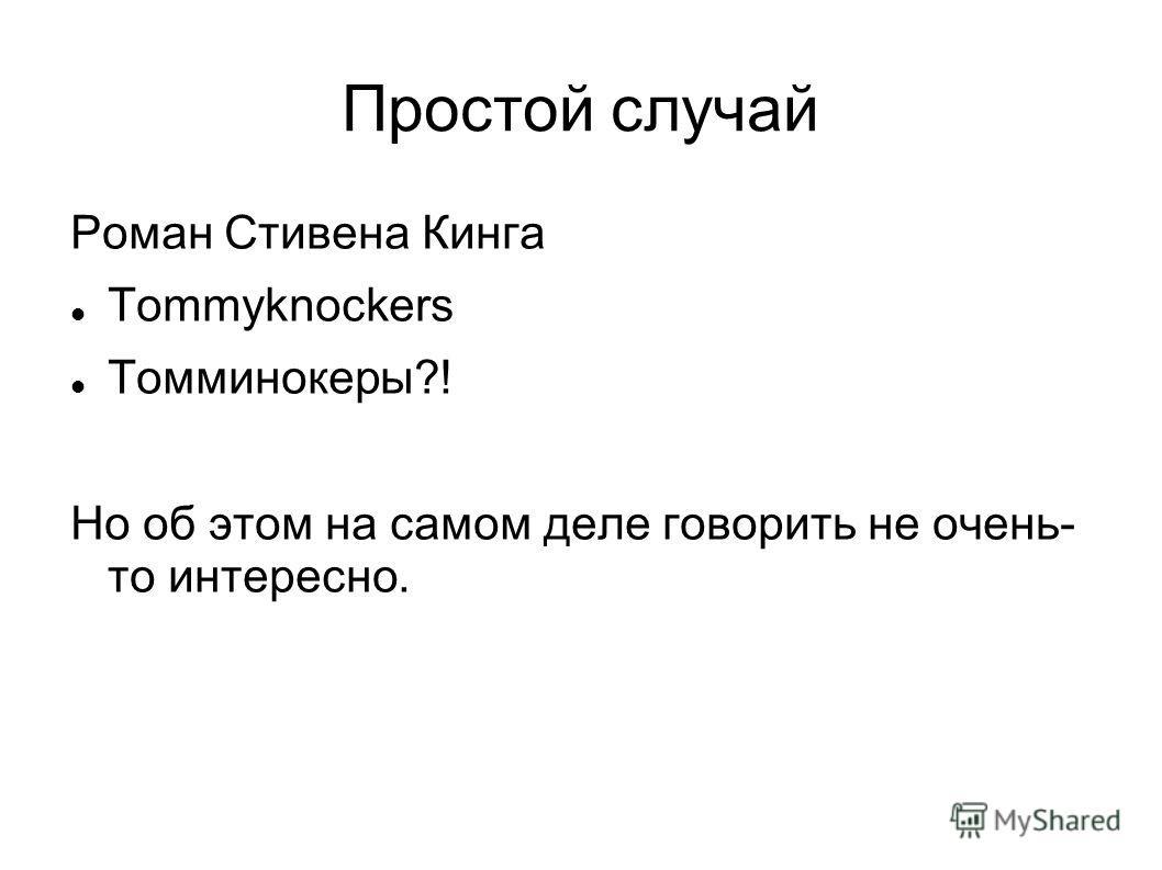 Простой случай Роман Стивена Кинга Tommyknockers Томминокеры?! Но об этом на самом деле говорить не очень- то интересно.