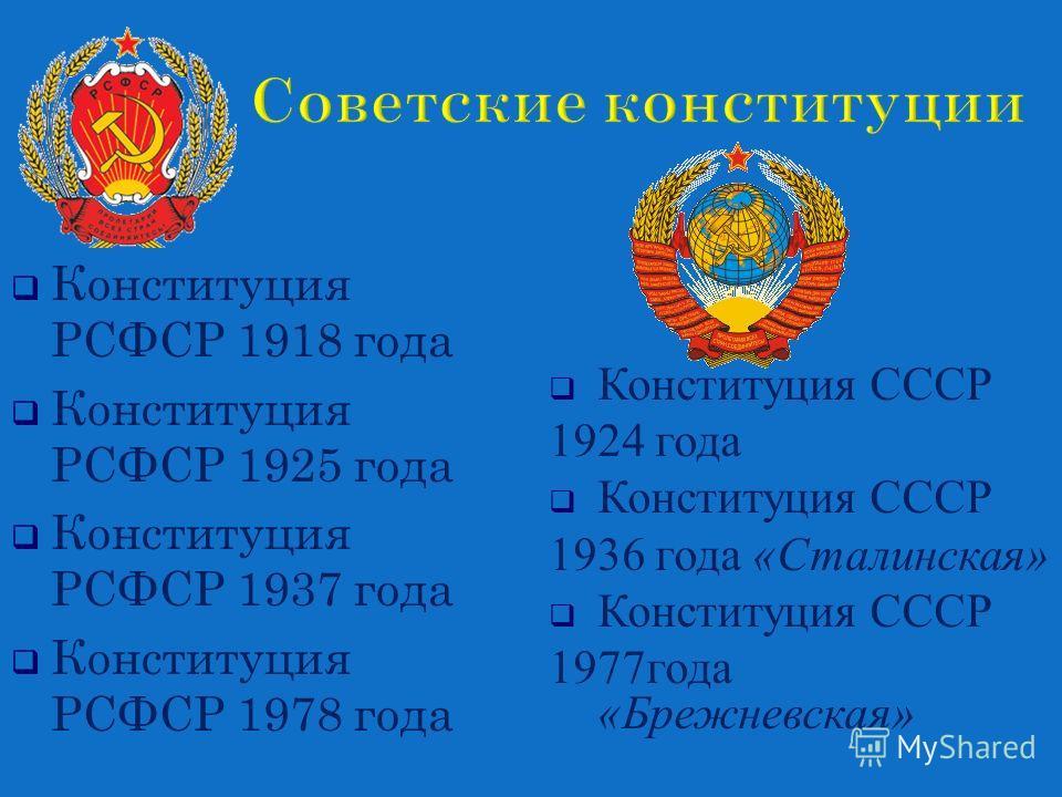 Конституция СССР 1924 года Конституция СССР 1936 года « Сталинская » Конституция СССР 1977 года « Брежневская » Конституция РСФСР 1918 года Конституция РСФСР 1925 года Конституция РСФСР 1937 года Конституция РСФСР 1978 года