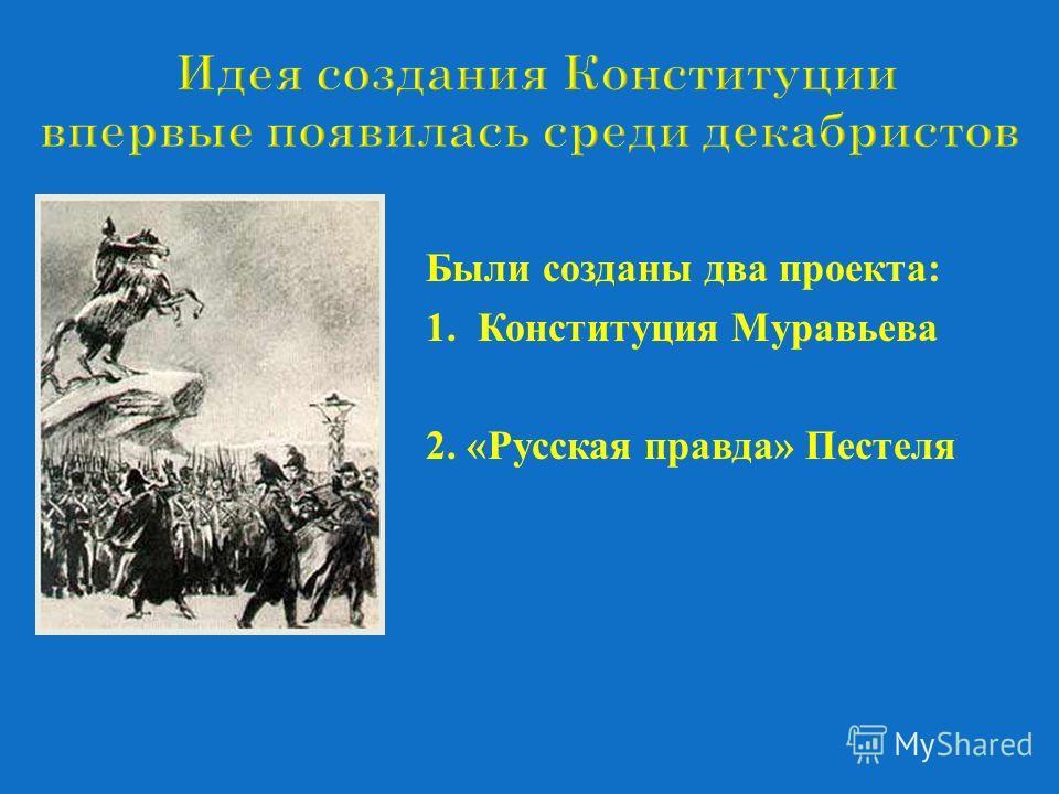 Были созданы два проекта : 1. Конституция Муравьева 2. « Русская правда » Пестеля