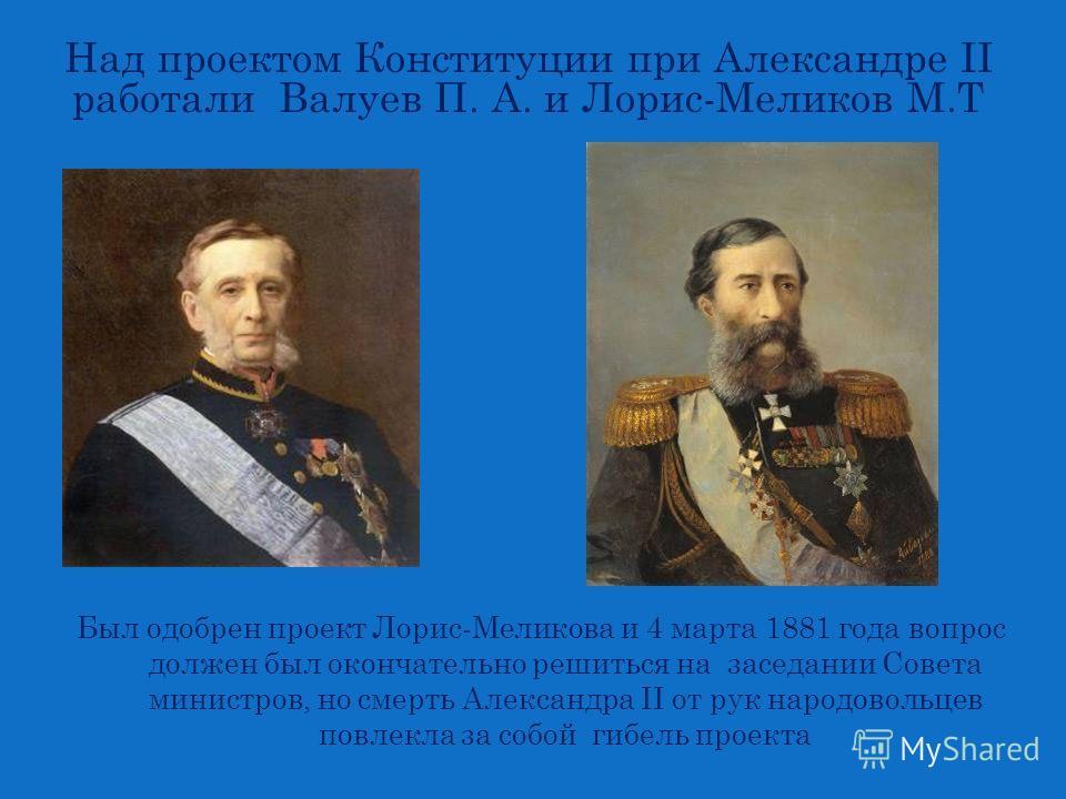 Был одобрен проект Лорис-Меликова и 4 марта 1881 года вопрос должен был окончательно решиться на заседании Совета министров, но смерть Александра II от рук народовольцев повлекла за собой гибель проекта Над проектом Конституции при Александре II рабо