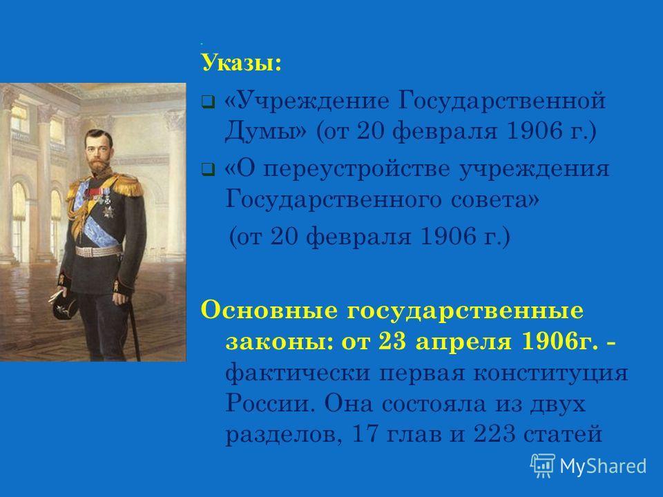 Указы: «Учреждение Государственной Думы» (от 20 февраля 1906 г.) «О переустройстве учреждения Государственного совета» (от 20 февраля 1906 г.) Основные государственные законы: от 23 апреля 1906 г. - фактически первая конституция России. Она состояла