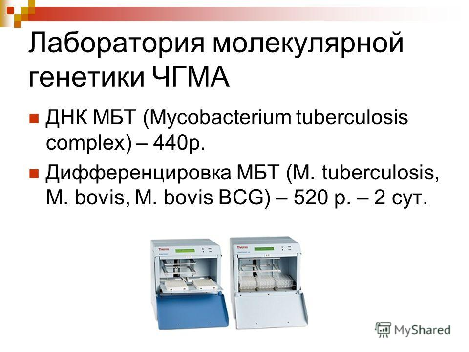 Лаборатория молекулярной генетики ЧГМА ДНК МБТ (Mycobacterium tuberculosis complex) – 440 р. Дифференцировка МБТ (M. tuberculosis, M. bovis, M. bovis BCG) – 520 p. – 2 сут.