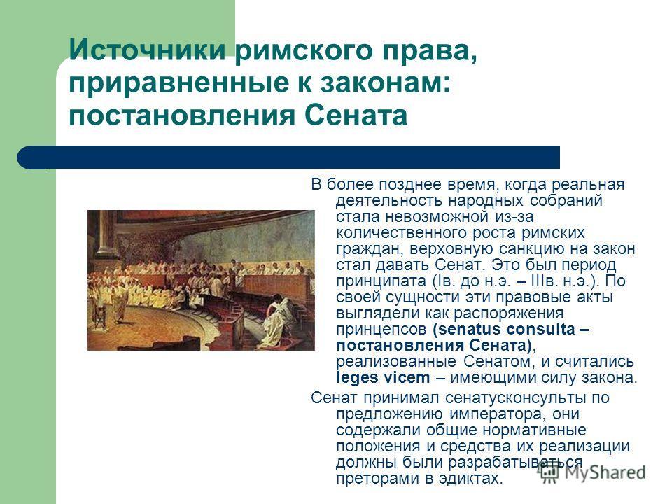 Источники римского права, приравненные к законам: постановления Сената В более позднее время, когда реальная деятельность народных собраний стала невозможной из-за количественного роста римских граждан, верховную санкцию на закон стал давать Сенат. Э