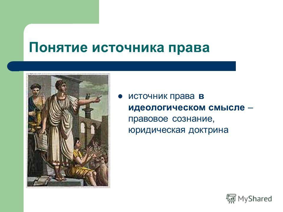 Понятие источника права источник права в идеологическом смысле – правовое сознание, юридическая доктрина