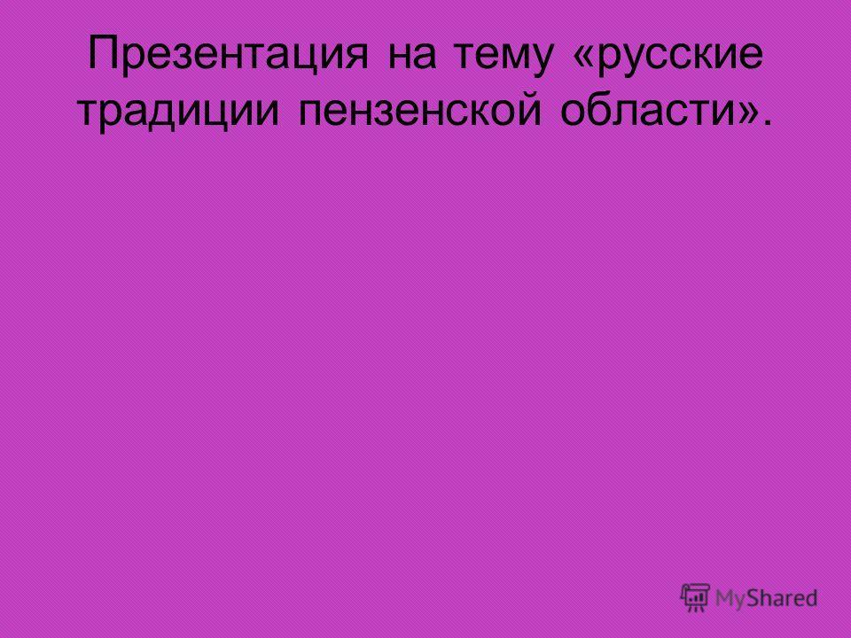 Презентация на тему «русские традиции пензенской области».