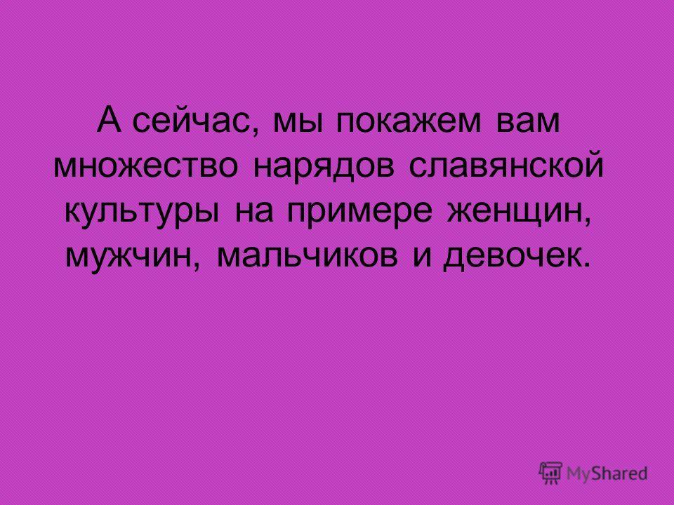 А сейчас, мы покажем вам множество нарядов славянской культуры на примере женщин, мужчин, мальчиков и девочек.