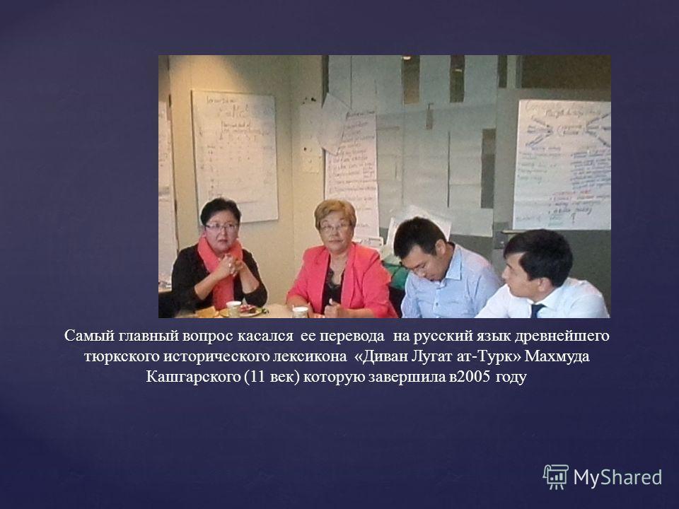 Самый главный вопрос касался Самый главный вопрос касался ее перевода на русский язык древнейшего тюркского исторического лексикона «Диван Лугат ат-Турк» Махмуда Кашгарского (11 век) которую завершила в 2005 году