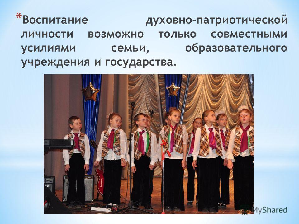 * Воспитание духовно-патриотической личности возможно только совместными усилиями семьи, образовательного учреждения и государства.
