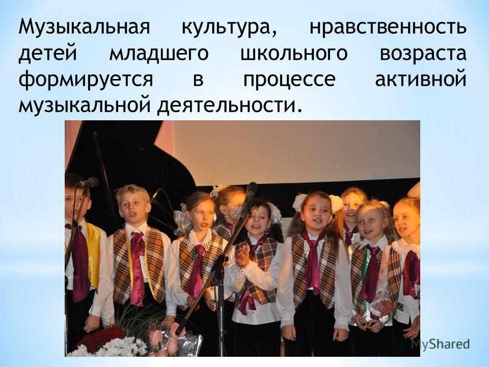Музыкальная культура, нравственность детей младшего школьного возраста формируется в процессе активной музыкальной деятельности.