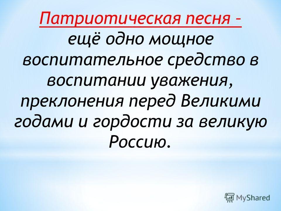 Патриотическая песня – ещё одно мощное воспитательное средство в воспитании уважения, преклонения перед Великими годами и гордости за великую Россию.