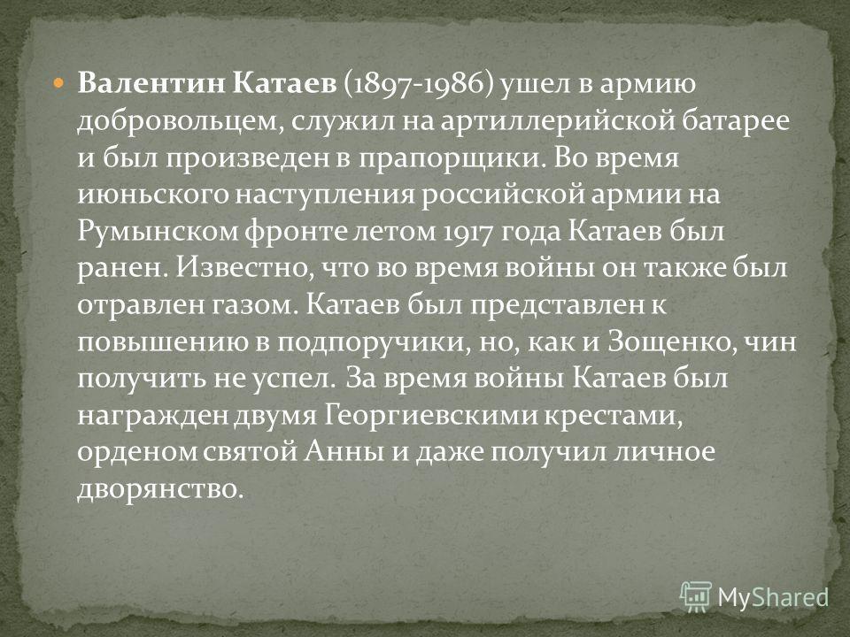Валентин Катаев (1897-1986) ушел в армию добровольцем, служил на артиллерийской батарее и был произведен в прапорщики. Во время июньского наступления российской армии на Румынском фронте летом 1917 года Катаев был ранен. Известно, что во время войны