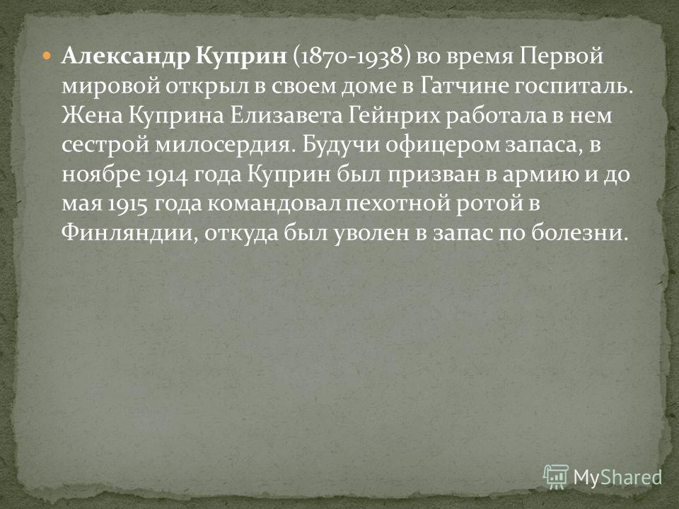 Александр Куприн (1870-1938) во время Первой мировой открыл в своем доме в Гатчине госпиталь. Жена Куприна Елизавета Гейнрих работала в нем сестрой милосердия. Будучи офицером запаса, в ноябре 1914 года Куприн был призван в армию и до мая 1915 года к
