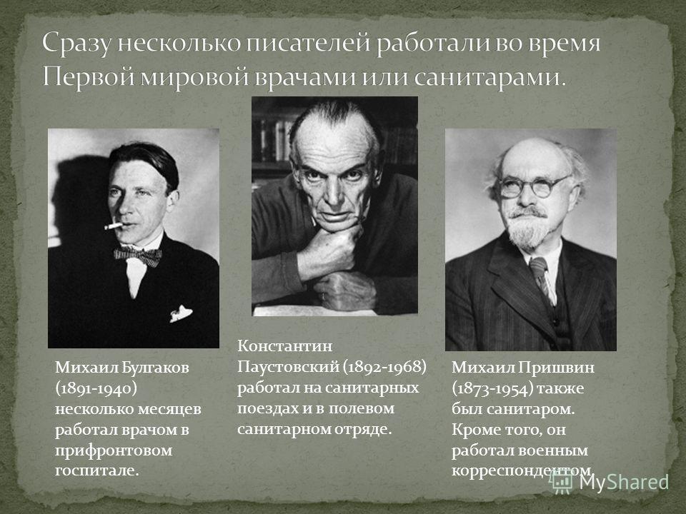 Михаил Булгаков (1891-1940) несколько месяцев работал врачом в прифронтовом госпитале. Михаил Пришвин (1873-1954) также был санитаром. Кроме того, он работал военным корреспондентом. Константин Паустовский (1892-1968) работал на санитарных поездах и