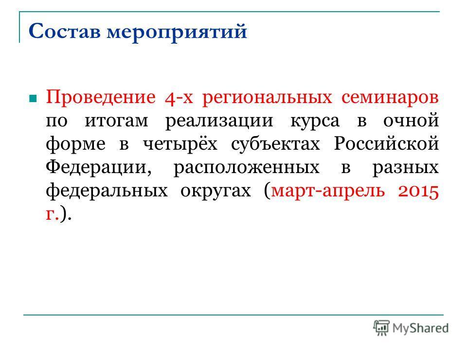 Состав мероприятий Проведение 4-х региональных семинаров по итогам реализации курса в очной форме в четырёх субъектах Российской Федерации, расположенных в разных федеральных округах (март-апрель 2015 г.).