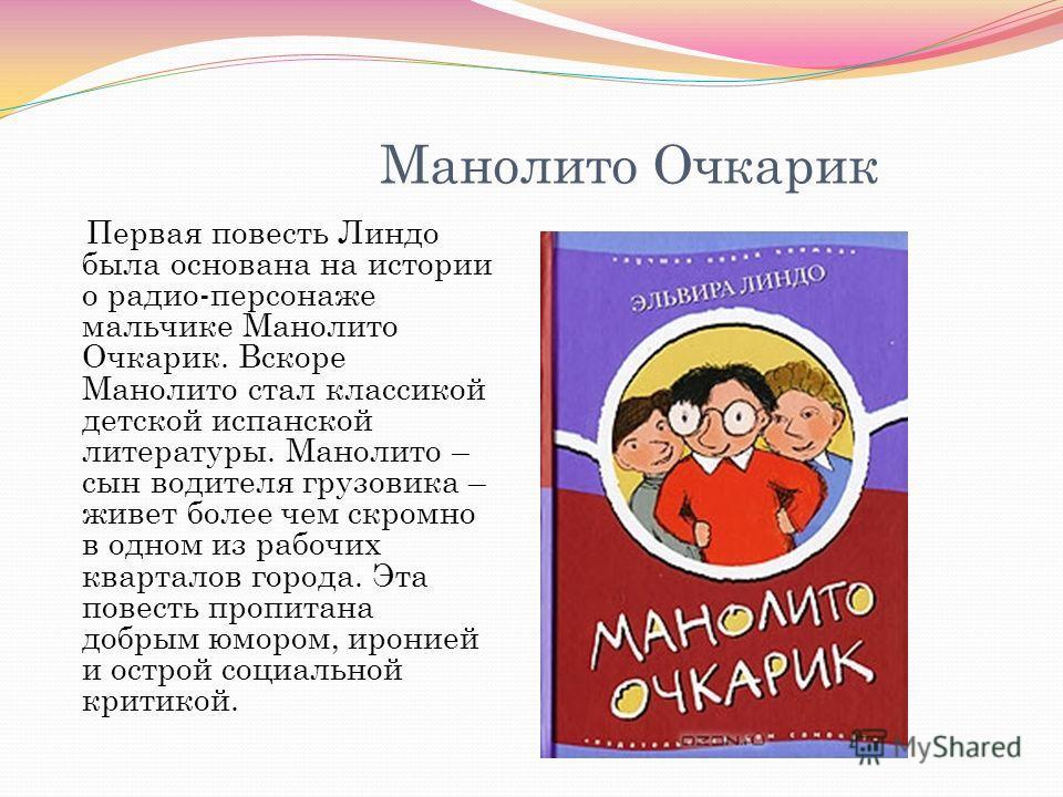 Манолито Очкарик Первая повесть Линдо была основана на истории о радио-персонаже мальчике Манолито Очкарик. Вскоре Манолито стал классикой детской испанской литературы. Манолито – сын водителя грузовика – живет более чем скромно в одном из рабочих кв