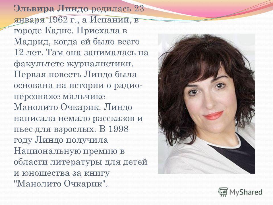 Эльвира Линдо родилась 23 января 1962 г., а Испании, в городе Кадис. Приехала в Мадрид, когда ей было всего 12 лет. Там она занималась на факультете журналистики. Первая повесть Линдо была основана на истории о радио- персонаже мальчике Манолито Очка