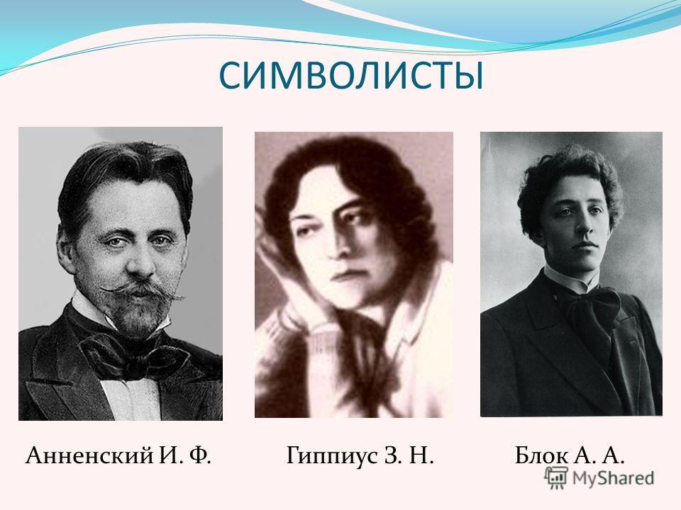 СИМВОЛИСТЫ Анненский И. Ф. Гиппиус З. Н. Блок А. А.