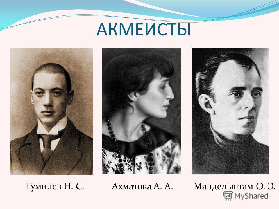 АКМЕИСТЫ Гумилев Н. С. Ахматова А. А. Мандельштам О. Э.