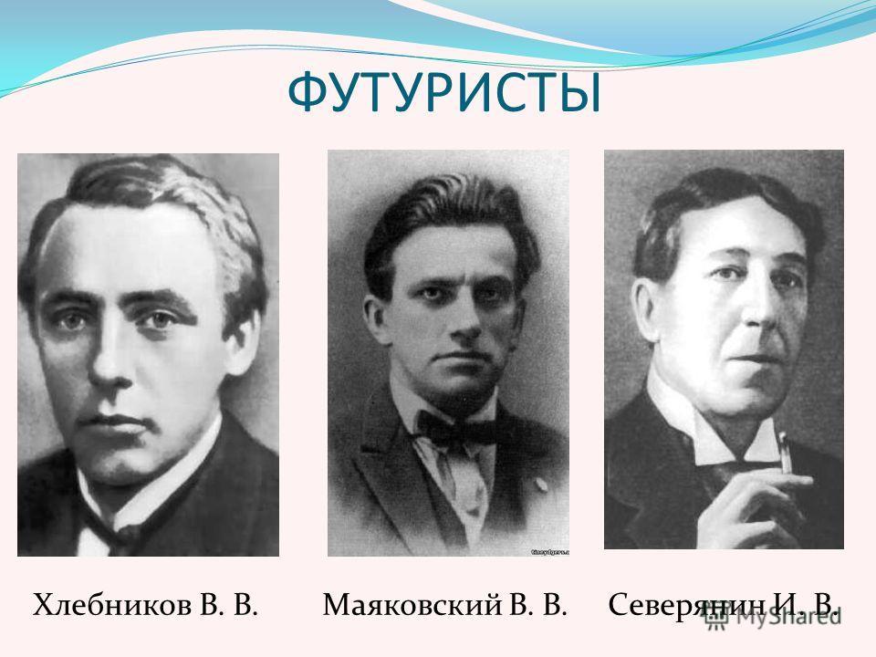 ФУТУРИСТЫ Хлебников В. В. Маяковский В. В. Северянин И. В.