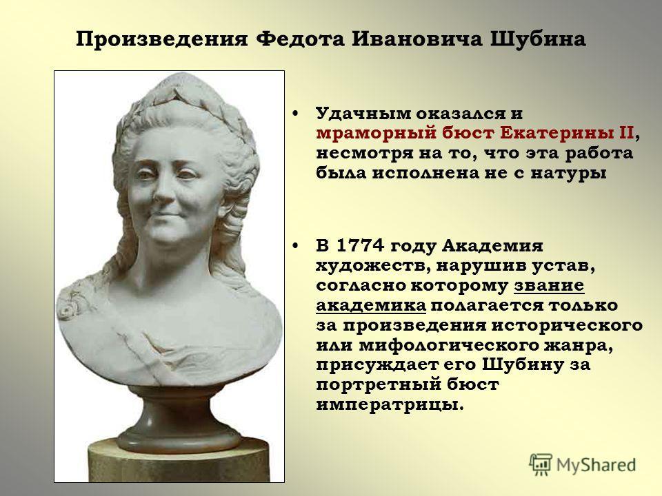 Произведения Федота Ивановича Шубина Удачным оказался и мраморный бюст Екатерины II, несмотря на то, что эта работа была исполнена не с натуры В 1774 году Академия художеств, нарушив устав, согласно которому звание академика полагается только за прои