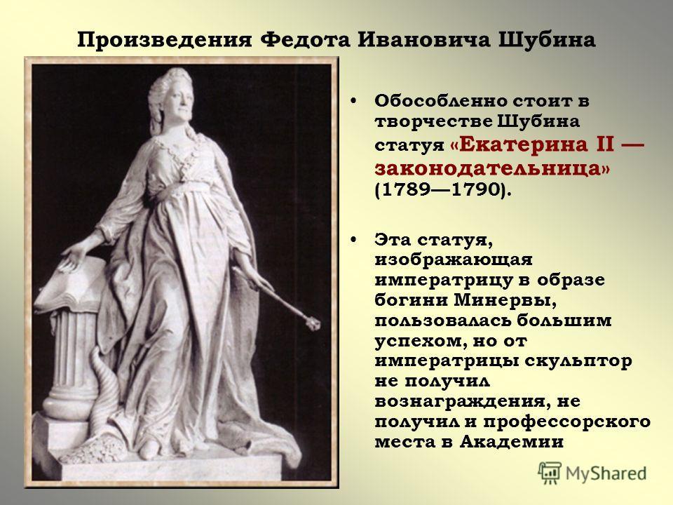 Произведения Федота Ивановича Шубина Обособленно стоит в творчестве Шубина статуя «Екатерина II законодательница» (17891790). Эта статуя, изображающая императрицу в образе богини Минервы, пользовалась большим успехом, но от императрицы скульптор не п