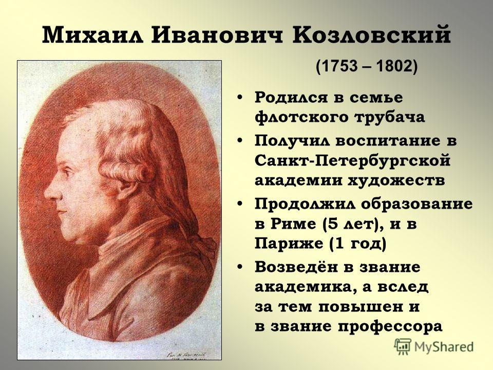 Михаил Иванович Козловский Родился в семье флотского трубача Получил воспитание в Санкт-Петербургской академии художеств Продолжил образование в Риме (5 лет), и в Париже (1 год) Возведён в звание академика, а вслед за тем повышен и в звание профессор