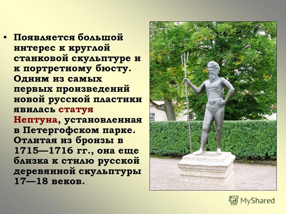 Появляется большой интерес к круглой станковой скульптуре и к портретному бюсту. Одним из самых первых произведений новой русской пластики явилась статуя Нептуна, установленная в Петергофском парке. Отлитая из бронзы в 17151716 гг., она еще близка к