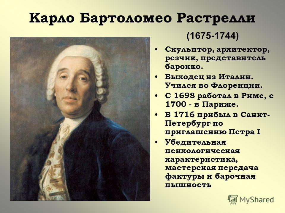 Карло Бартоломео Растрелли Скульптор, архитектор, резчик, представитель барокко. Выходец из Италии. Учился во Флоренции. С 1698 работал в Риме, с 1700 - в Париже. В 1716 прибыл в Санкт- Петербург по приглашению Петра I Убедительная психологическая ха