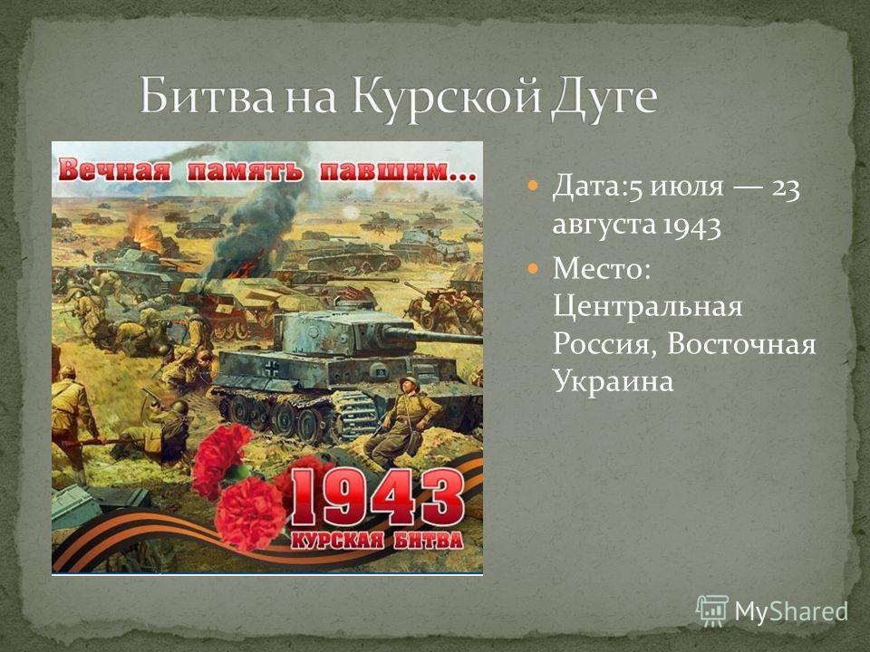 Дата:5 июля 23 августа 1943 Место: Центральная Россия, Восточная Украина