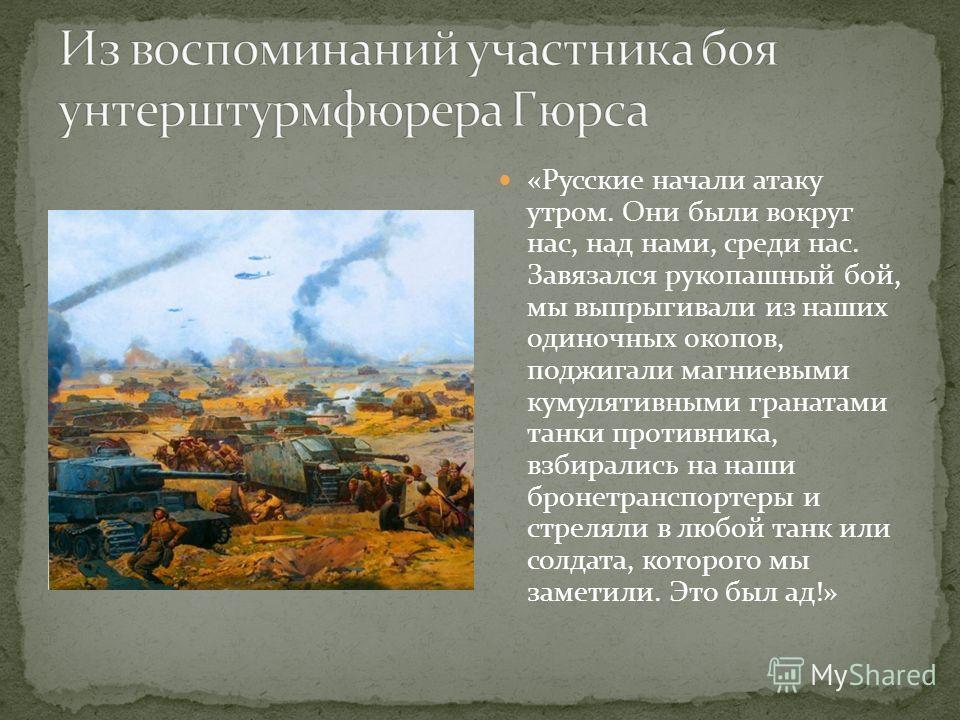 «Русские начали атаку утром. Они были вокруг нас, над нами, среди нас. Завязался рукопашный бой, мы выпрыгивали из наших одиночных окопов, поджигали магниевыми кумулятивными гранатами танки противника, взбирались на наши бронетранспортеры и стреляли