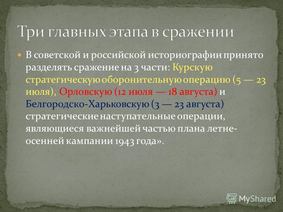 В советской и российской историографии принято разделять сражение на 3 части: Курскую стратегическую оборонительную операцию (5 23 июля), Орловскую (12 июля 18 августа) и Белгородско-Харьковскую (3 23 августа) стратегические наступательные операции,