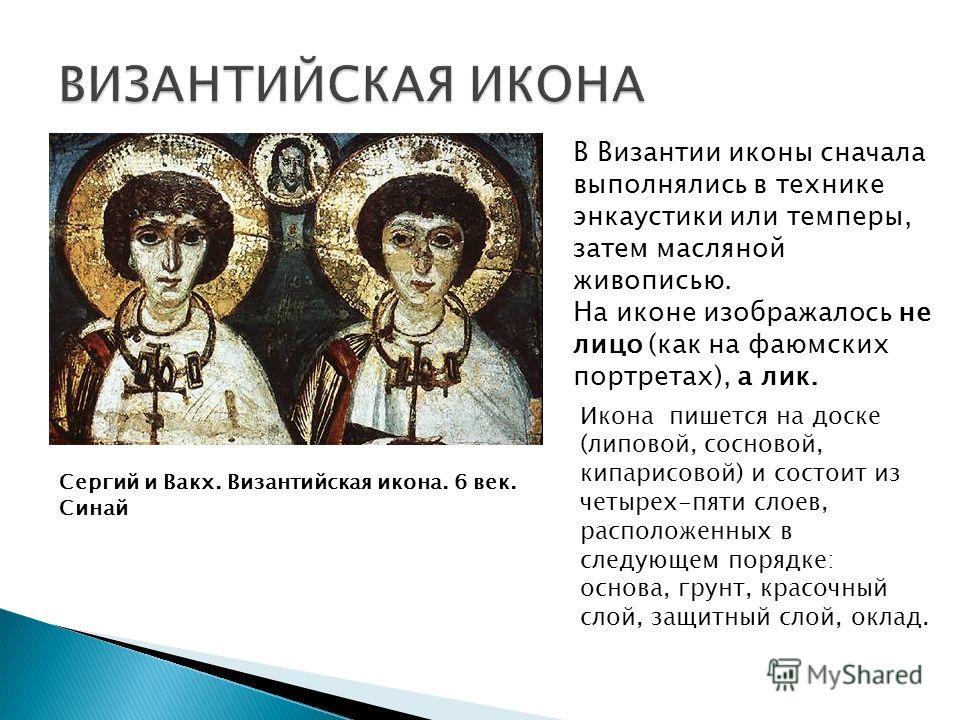 В Византии иконы сначала выполнялись в технике энкаустики или темперы, затем масляной живописью. На иконе изображалось не лицо (как на фаюмских портретах), а лик. Сергий и Вакх. Византийская икона. 6 век. Синай Икона пишется на доске (липовой, соснов