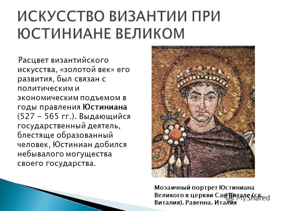 Расцвет византийского искусства, «золотой век» его развития, был связан с политическим и экономическим подъемом в годы правления Юстиниана (527 - 565 гг.). Выдающийся государственный деятель, блестяще образованный человек, Юстиниан добился небывалого