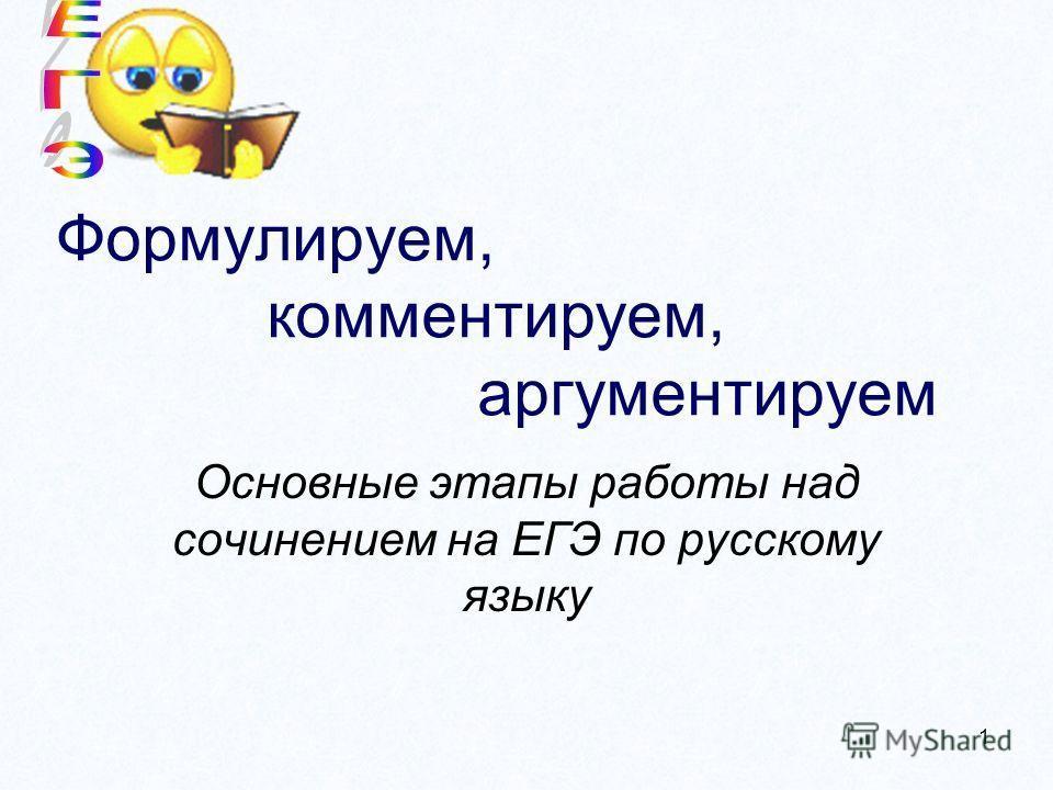 1 Формулируем, комментируем, аргументируем Основные этапы работы над сочинением на ЕГЭ по русскому языку