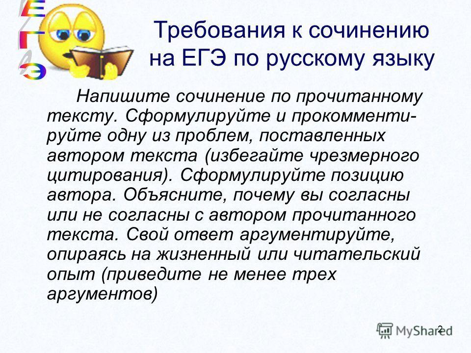 2 Требования к сочинению на ЕГЭ по русскому языку Напишите сочинение по прочитанному тексту. Сформулируйте и прокомментируйте одну из проблем, поставленных автором текста (избегайте чрезмерного цитирования). Сформулируйте позицию автора. Объясните, п