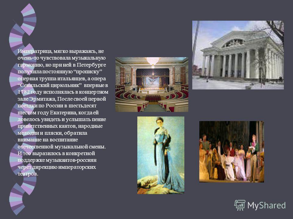Императрица, мягко выражаясь, не очень-то чувствовала музыкальную гармонию, но при ней в Петербурге получила постоянную прописку оперная труппа итальянцев, а опера Севильский цирюльник впервые в 1782 году исполнялась в концертном зале Эрмитажа, После